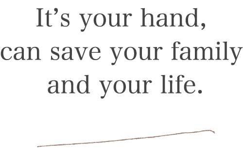 It's your hand, can save your family and your life.
